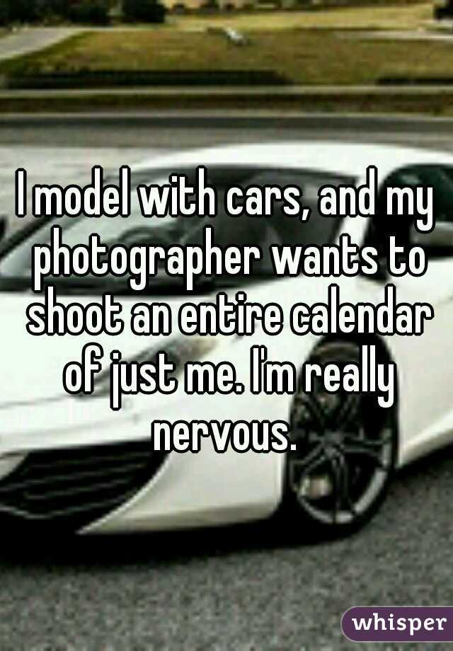 I model with cars, and my photographer wants to shoot an entire calendar of just me. I'm really nervous.