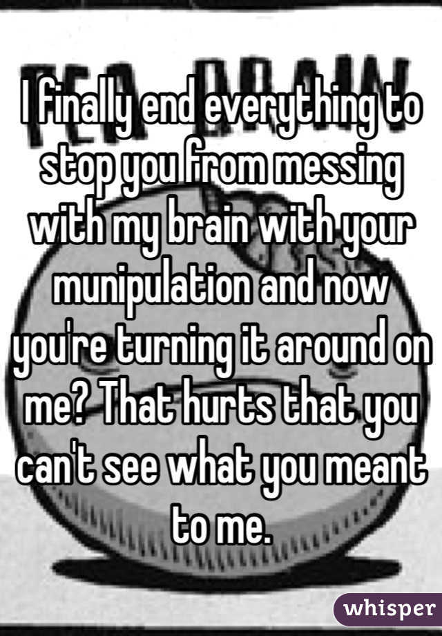 I finally end everything to stop you from messing with my brain with your munipulation and now you're turning it around on me? That hurts that you can't see what you meant to me.
