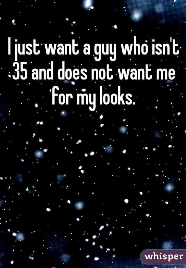 I just want a guy who isn't 35 and does not want me for my looks.