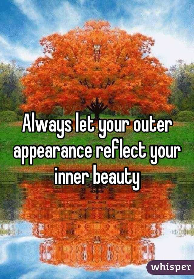 Always let your outer appearance reflect your inner beauty