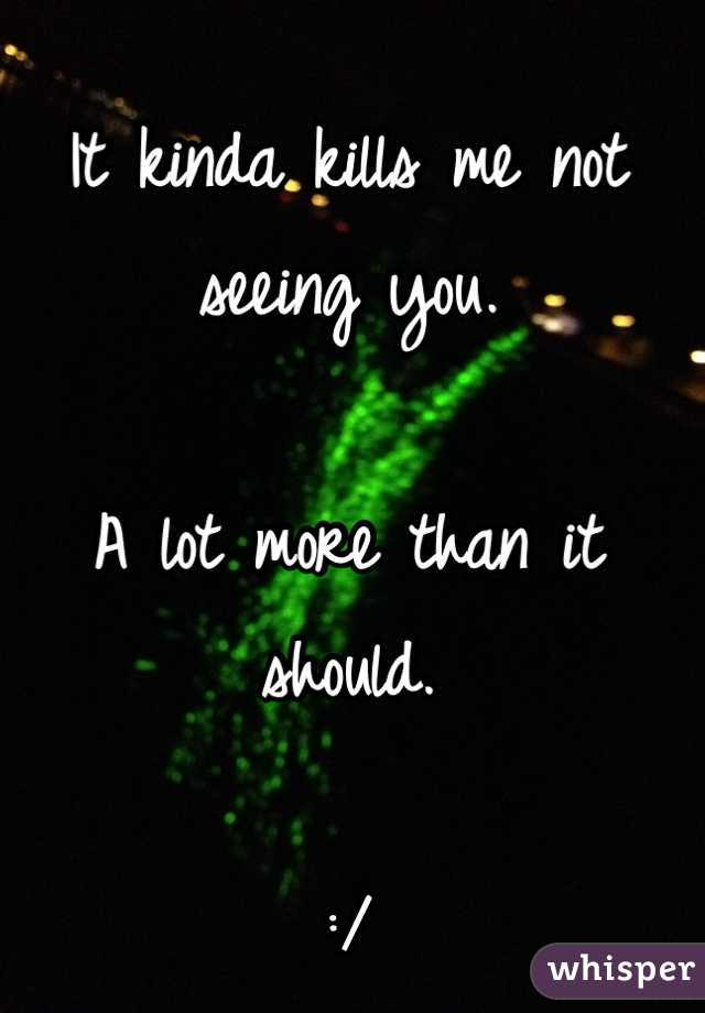 It kinda kills me not seeing you.   A lot more than it should.  :/