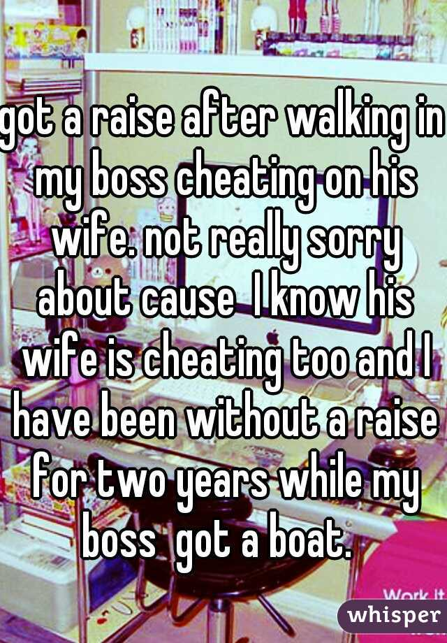 got a raise after walking in my boss cheating on his wife. not really sorry about cause  I know his wife is cheating too and I have been without a raise for two years while my boss  got a boat.