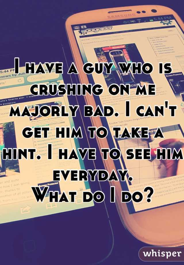 I have a guy who is crushing on me majorly bad. I can't get him to take a hint. I have to see him everyday.  What do I do?