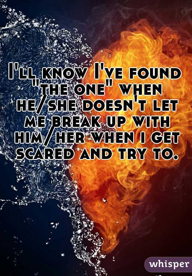"I'll know I've found ""the one"" when he/she doesn't let me break up with him/her when i get scared and try to."
