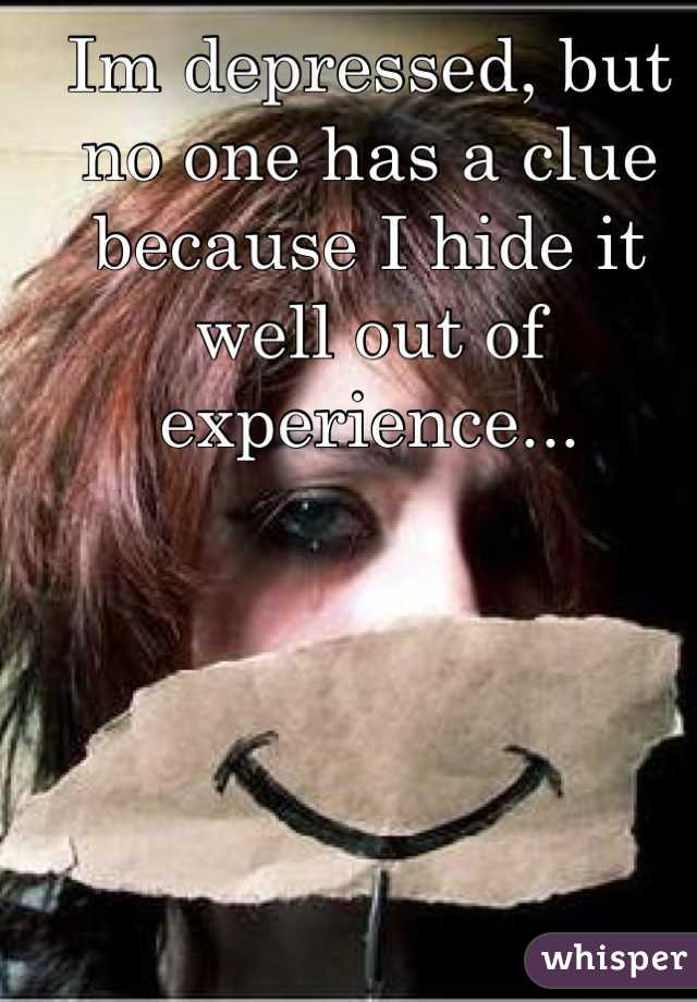 Im depressed, but no one has a clue because I hide it well out of experience...