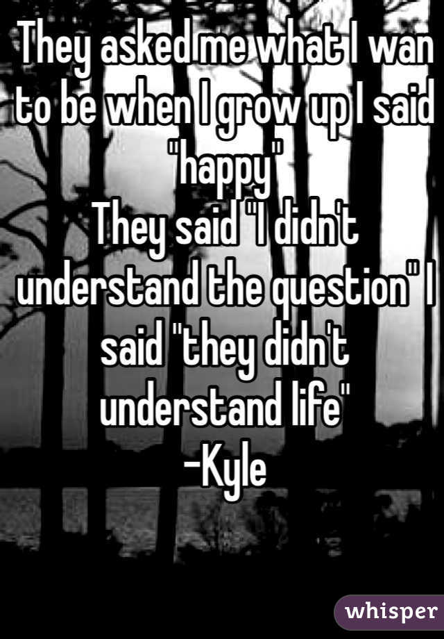 """They asked me what I wan to be when I grow up I said """"happy"""" They said """"I didn't understand the question"""" I said """"they didn't understand life"""" -Kyle"""