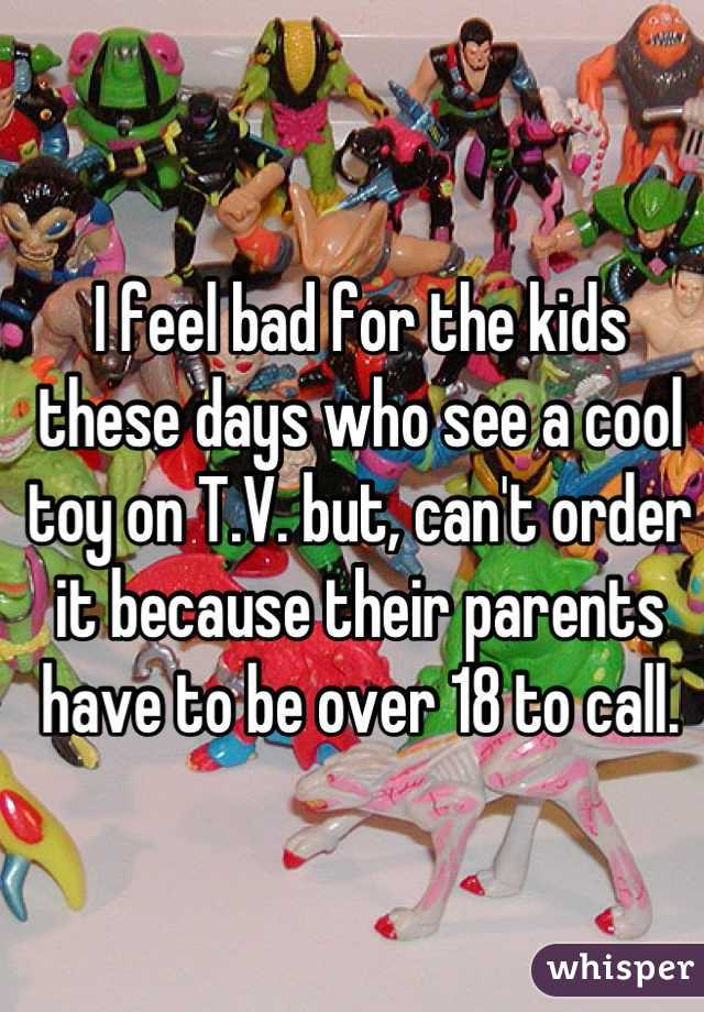 I feel bad for the kids these days who see a cool toy on T.V. but, can't order it because their parents have to be over 18 to call.