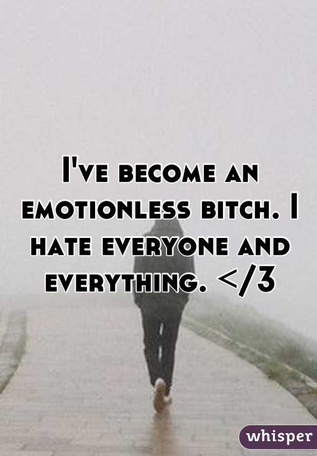 I've become an emotionless bitch. I hate everyone and everything. </3