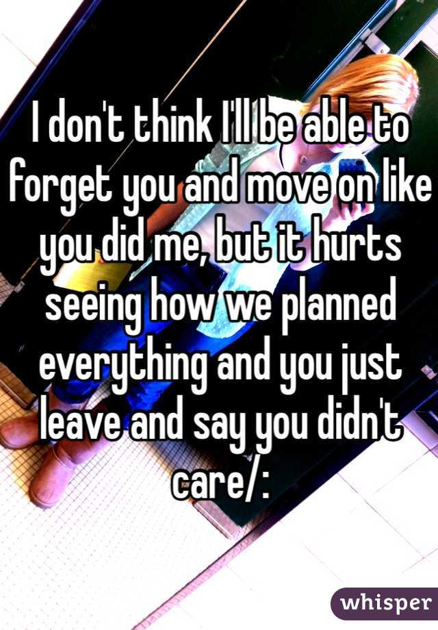 I don't think I'll be able to forget you and move on like you did me, but it hurts seeing how we planned everything and you just leave and say you didn't care/: