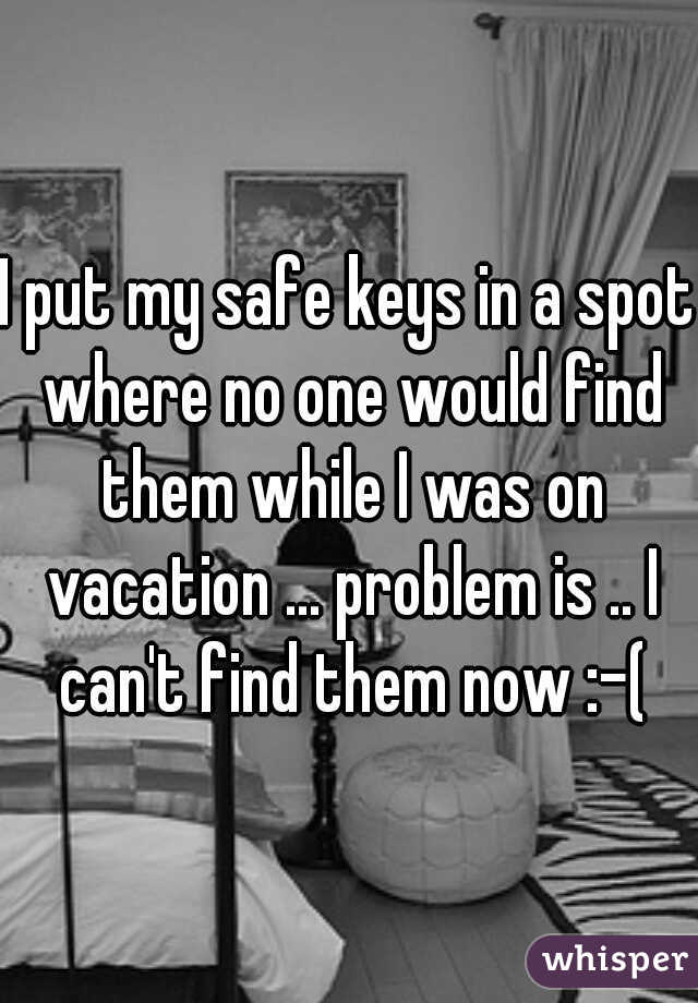 I put my safe keys in a spot where no one would find them while I was on vacation ... problem is .. I can't find them now :-(