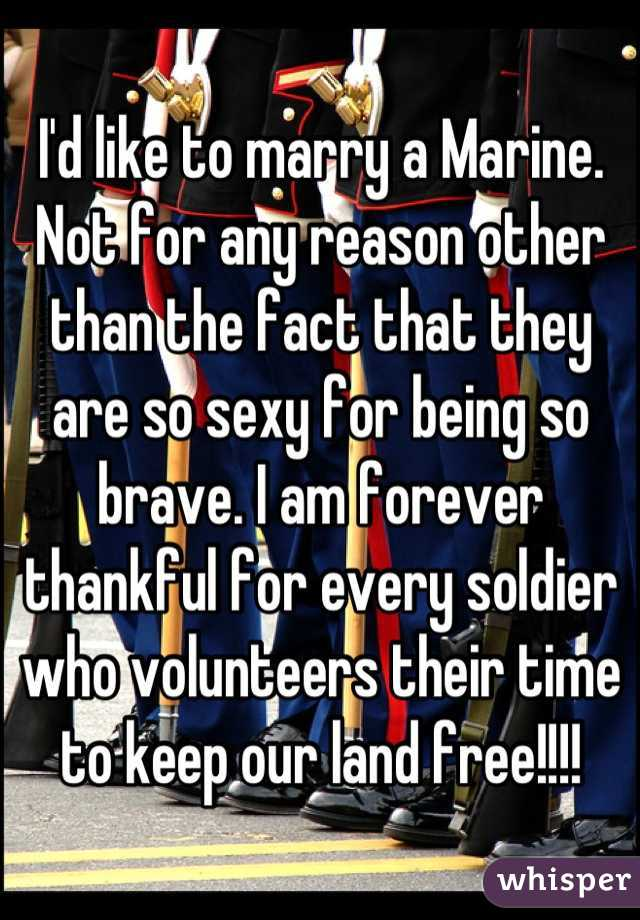 I'd like to marry a Marine. Not for any reason other than the fact that they are so sexy for being so brave. I am forever thankful for every soldier who volunteers their time to keep our land free!!!!