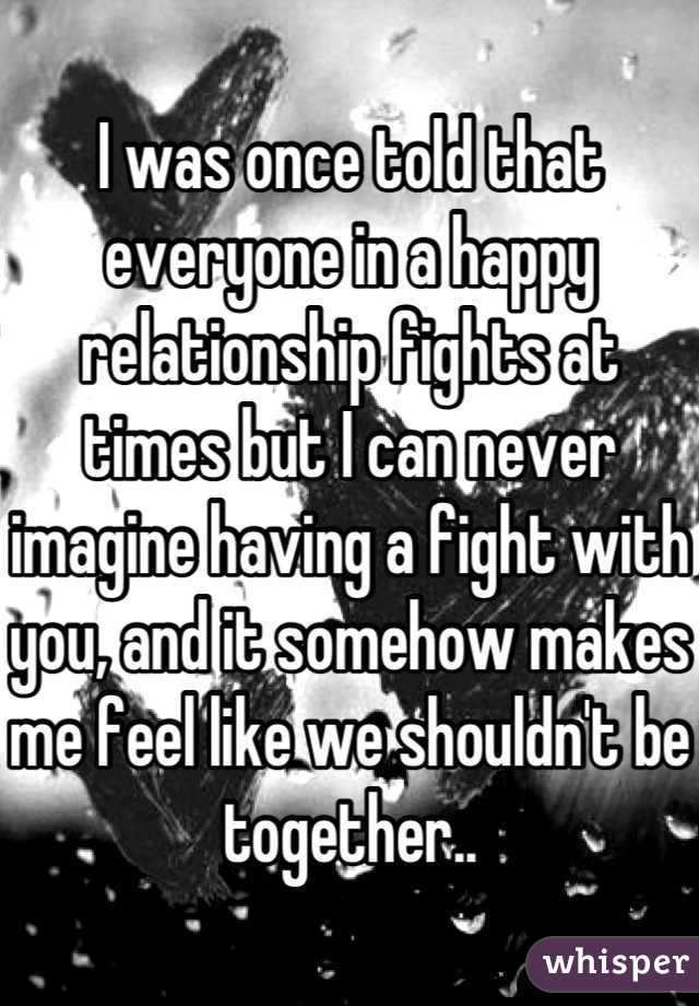I was once told that everyone in a happy relationship fights at times but I can never imagine having a fight with you, and it somehow makes me feel like we shouldn't be together..