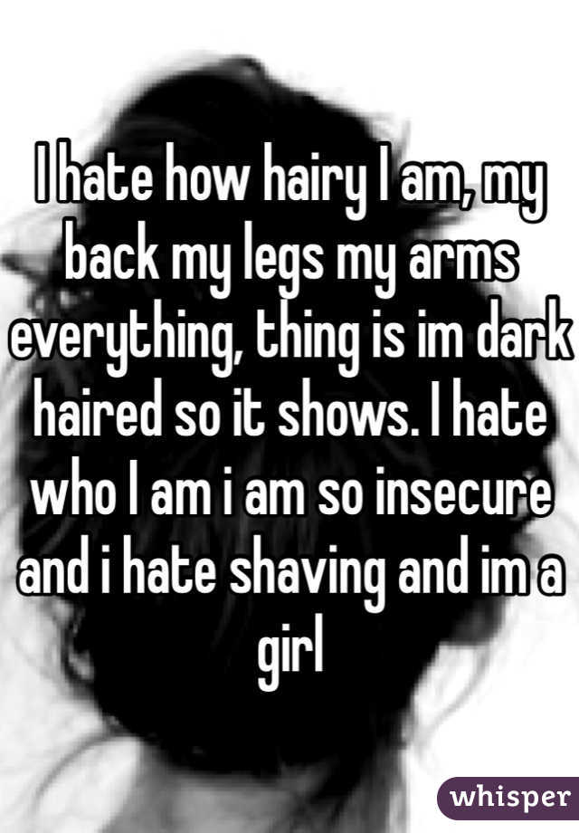 I hate how hairy I am, my back my legs my arms everything, thing is im dark haired so it shows. I hate who I am i am so insecure and i hate shaving and im a girl