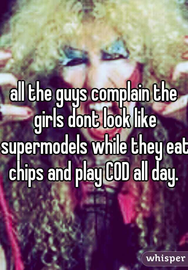 all the guys complain the girls dont look like supermodels while they eat chips and play COD all day.