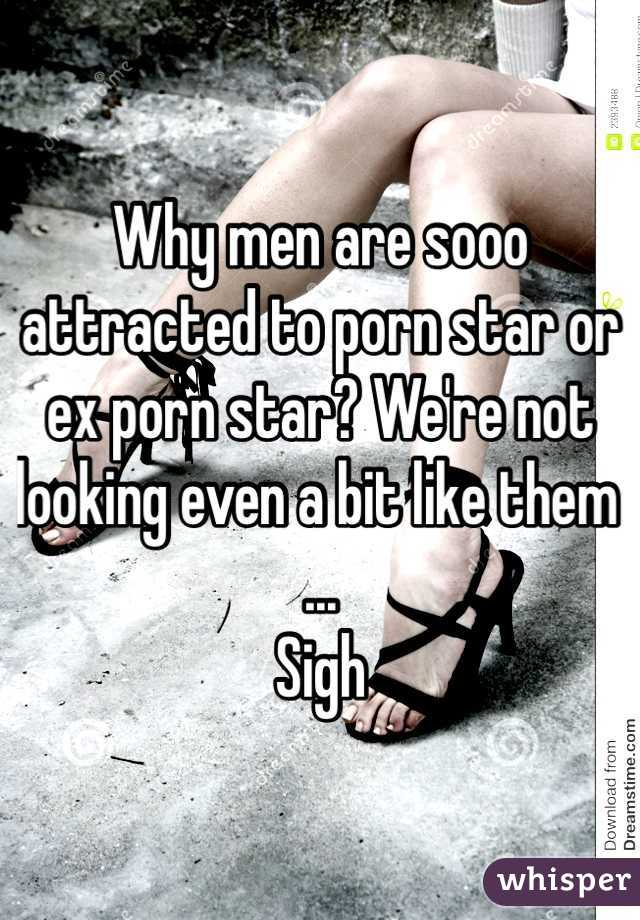 Why men are sooo attracted to porn star or ex porn star? We're not looking even a bit like them ... Sigh
