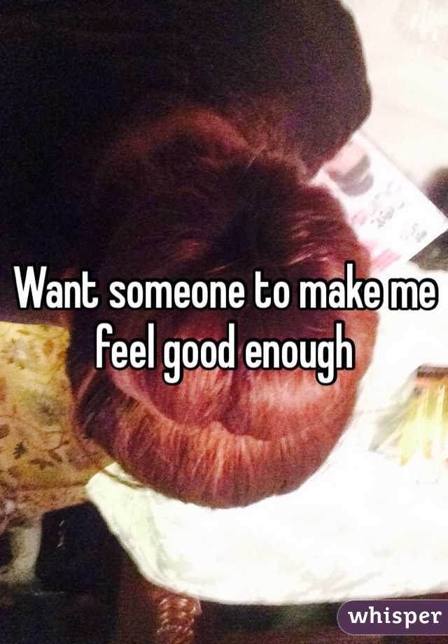 Want someone to make me feel good enough