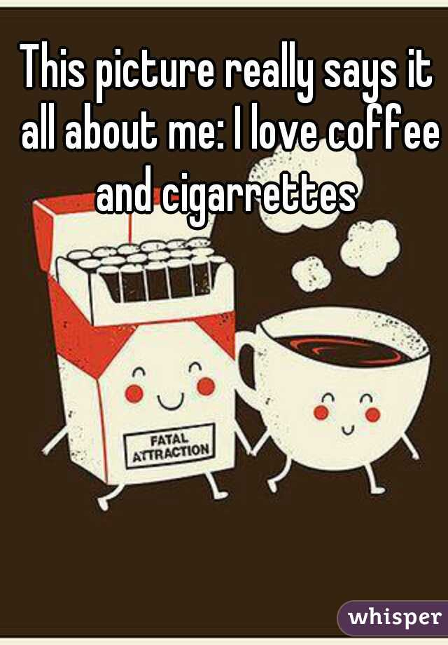 This picture really says it all about me: I love coffee and cigarrettes