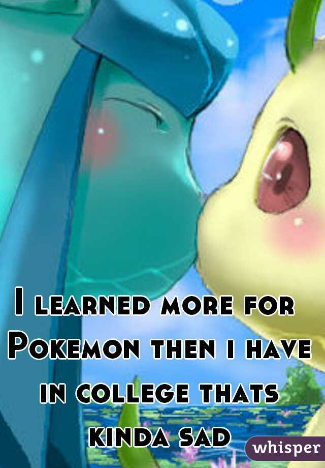 I learned more for Pokemon then i have in college thats kinda sad