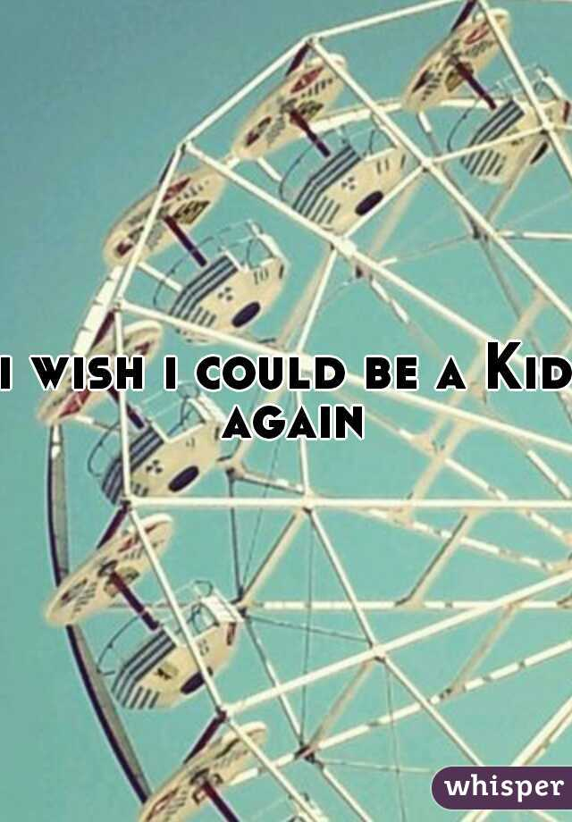 i wish i could be a Kid again