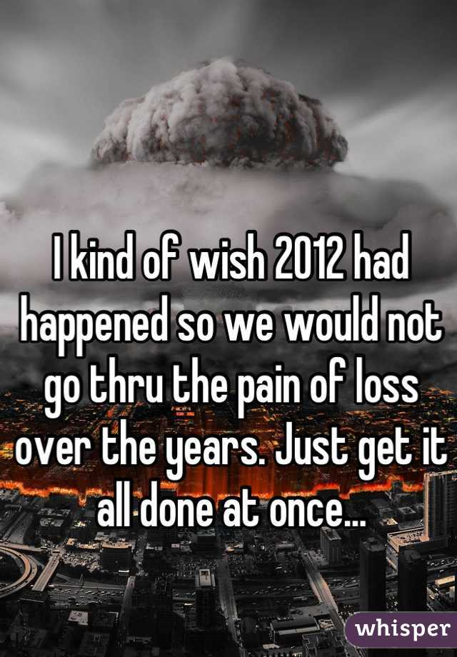 I kind of wish 2012 had happened so we would not go thru the pain of loss over the years. Just get it all done at once...