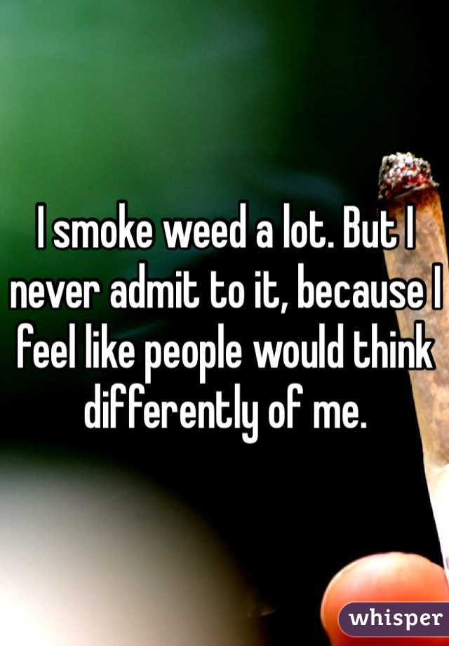 I smoke weed a lot. But I never admit to it, because I feel like people would think differently of me.
