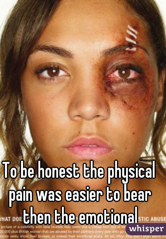 To be honest the physical pain was easier to bear then the emotional