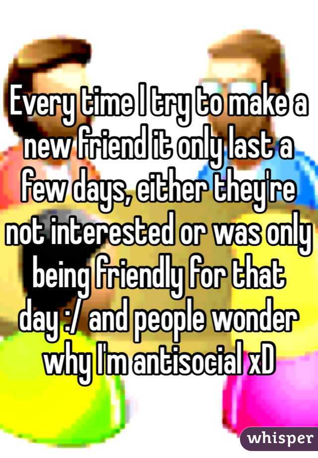 Every time I try to make a new friend it only last a few days, either they're not interested or was only being friendly for that day :/ and people wonder why I'm antisocial xD