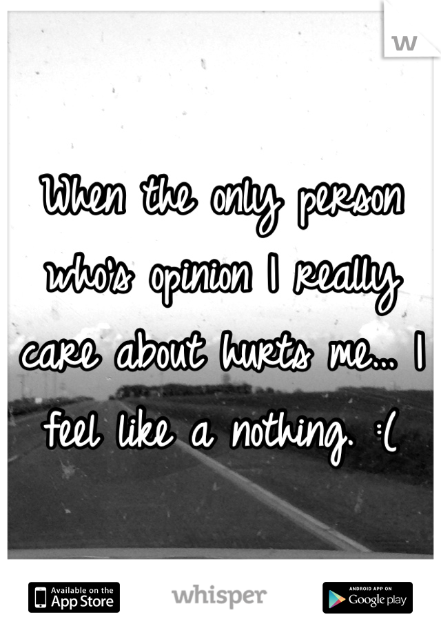 When the only person who's opinion I really care about hurts me… I feel like a nothing. :(