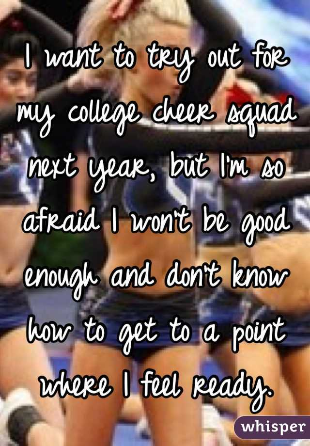 I want to try out for my college cheer squad next year, but I'm so afraid I won't be good enough and don't know how to get to a point where I feel ready.
