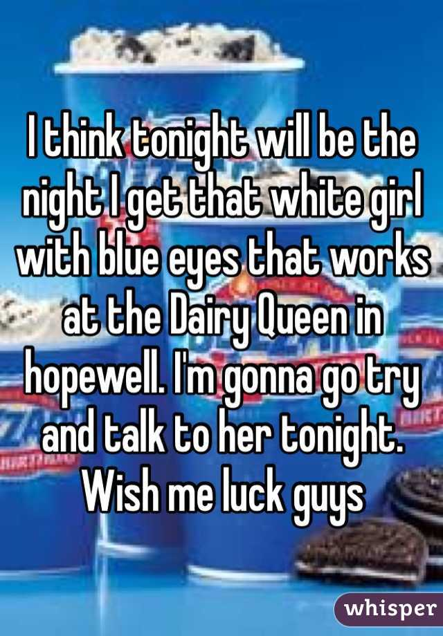 I think tonight will be the night I get that white girl with blue eyes that works at the Dairy Queen in hopewell. I'm gonna go try and talk to her tonight. Wish me luck guys