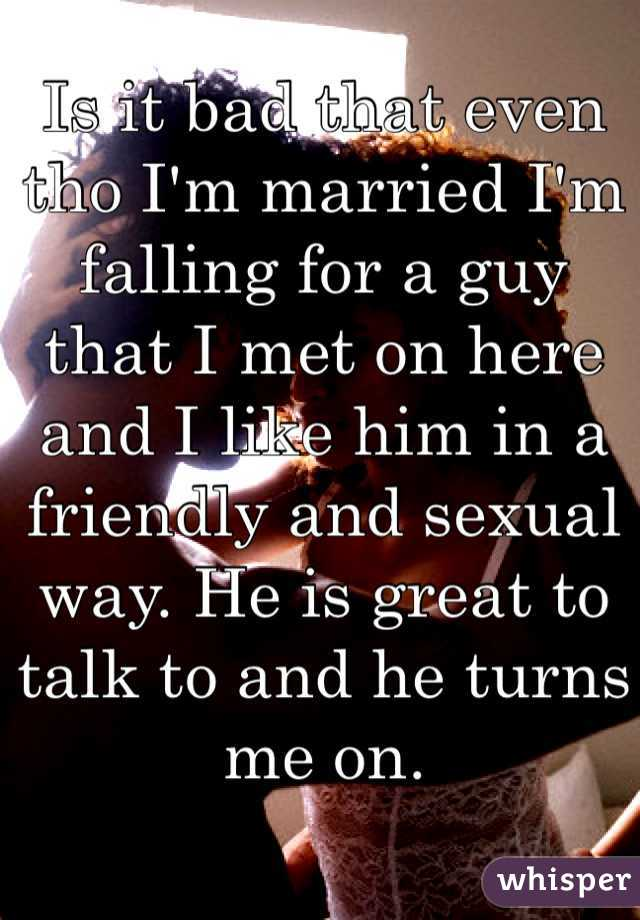 Is it bad that even tho I'm married I'm falling for a guy that I met on here and I like him in a friendly and sexual way. He is great to talk to and he turns me on.