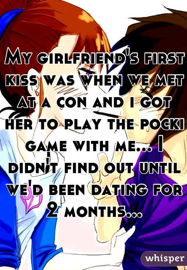 My girlfriend's first kiss was when we met at a con and i got her to play the pocki game with me... I didn't find out until we'd been dating for 2 months...