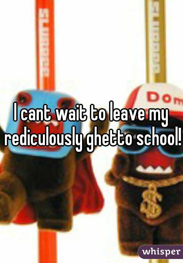 I cant wait to leave my rediculously ghetto school!