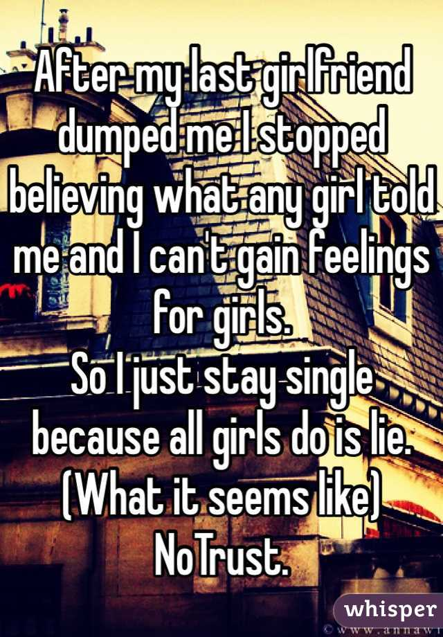 After my last girlfriend dumped me I stopped believing what any girl told me and I can't gain feelings for girls.  So I just stay single because all girls do is lie. (What it seems like) NoTrust.