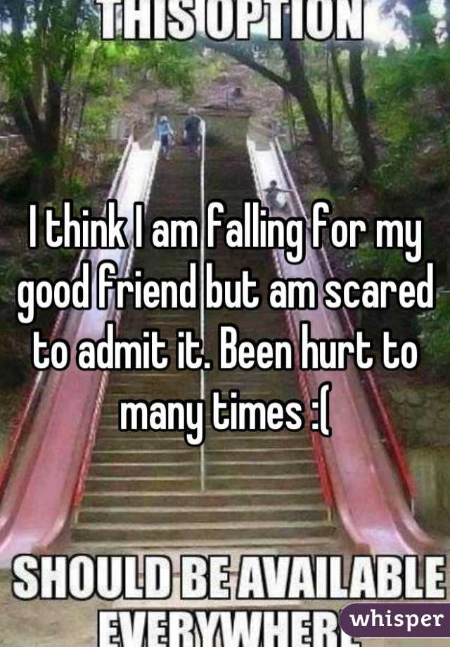 I think I am falling for my good friend but am scared to admit it. Been hurt to many times :(