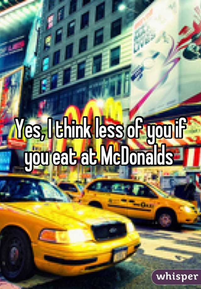 Yes, I think less of you if you eat at McDonalds