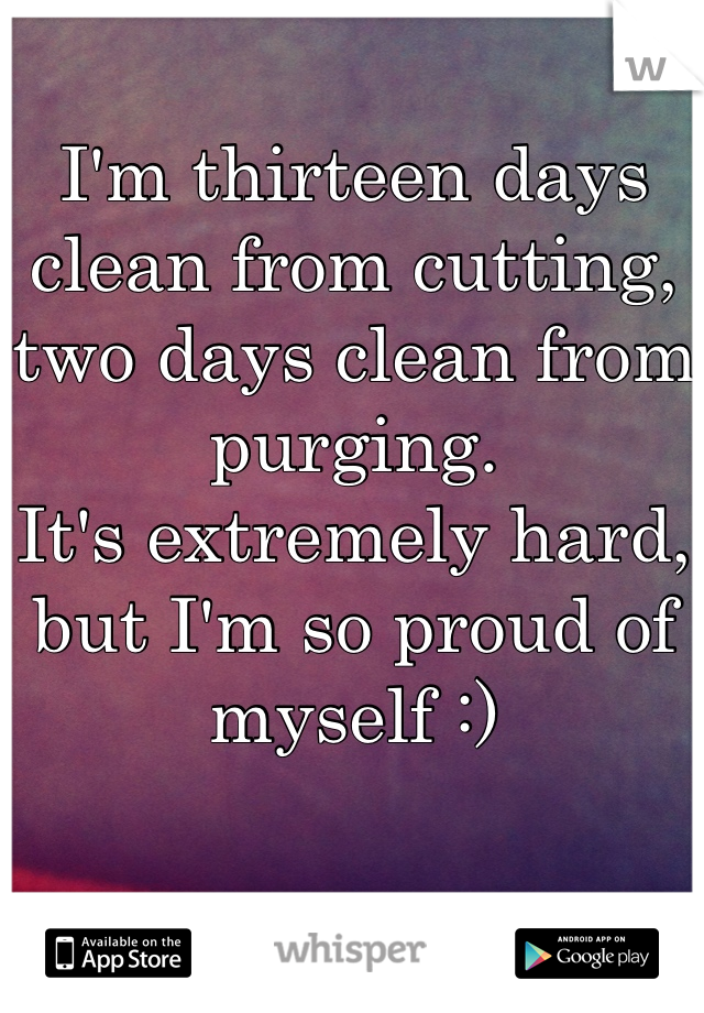 I'm thirteen days clean from cutting, two days clean from purging. It's extremely hard, but I'm so proud of myself :)
