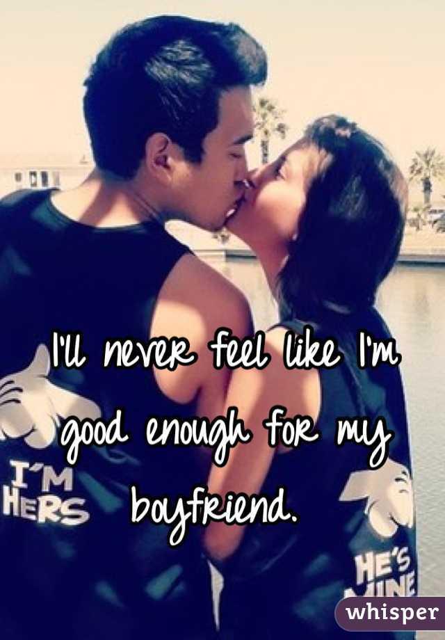 I'll never feel like I'm good enough for my boyfriend.