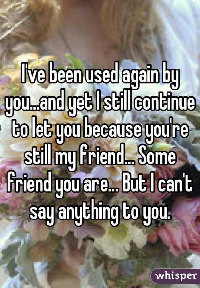 I've been used again by you...and yet I still continue to let you because you're still my friend... Some friend you are... But I can't say anything to you.