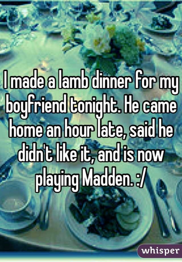 I made a lamb dinner for my boyfriend tonight. He came home an hour late, said he didn't like it, and is now playing Madden. :/