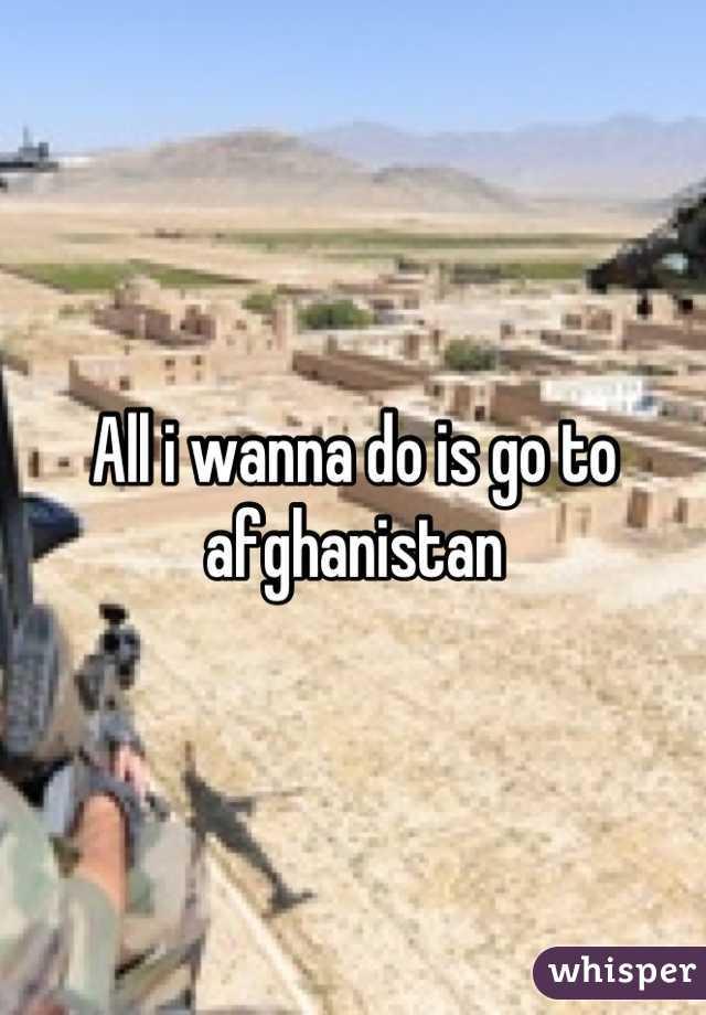 All i wanna do is go to afghanistan