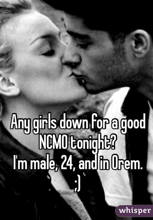 Any girls down for a good NCMO tonight? I'm male, 24, and in Orem. ;)