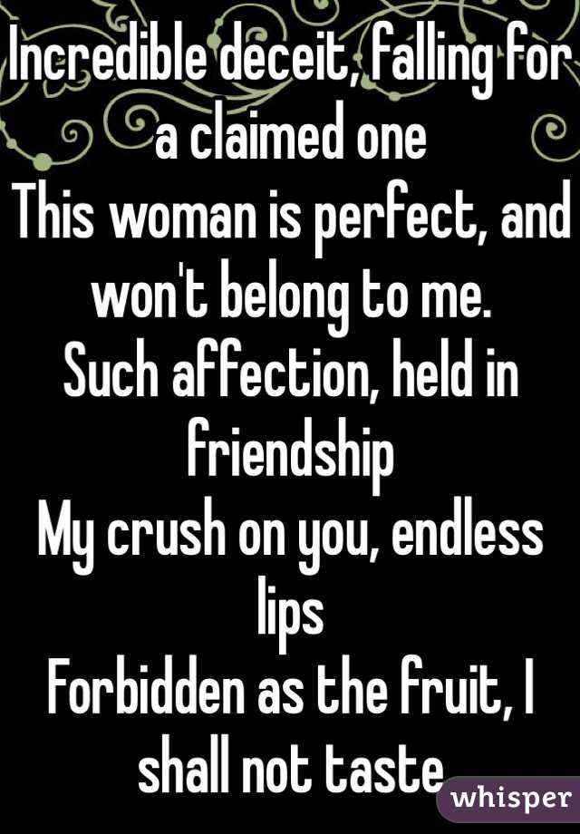 Incredible deceit, falling for a claimed one This woman is perfect, and won't belong to me. Such affection, held in friendship  My crush on you, endless lips Forbidden as the fruit, I shall not taste