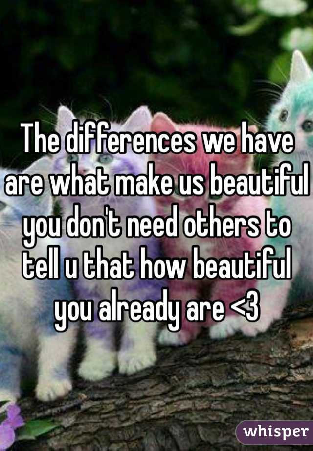 The differences we have are what make us beautiful you don't need others to tell u that how beautiful you already are <3