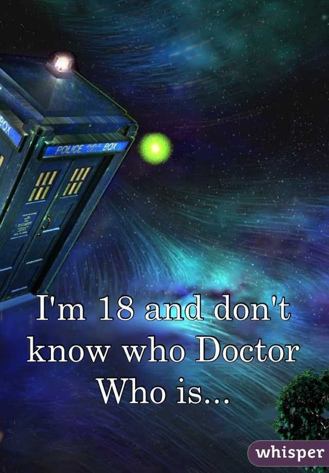 I'm 18 and don't know who Doctor Who is...