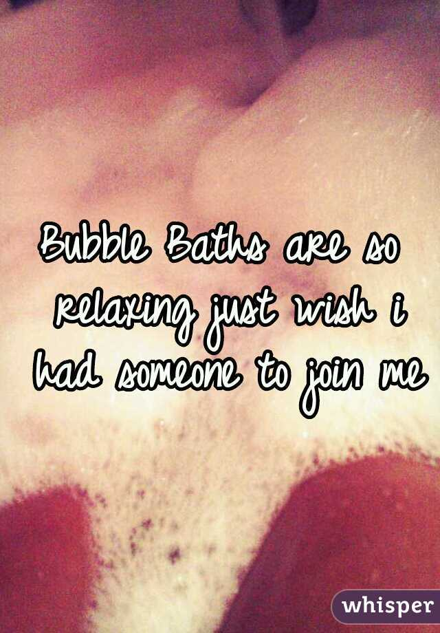 Bubble Baths are so relaxing just wish i had someone to join me