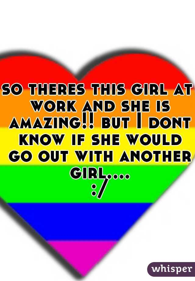 so theres this girl at work and she is amazing!! but I dont know if she would go out with another girl.... :/