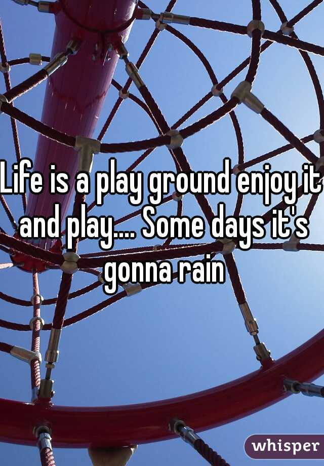 Life is a play ground enjoy it and play.... Some days it's gonna rain