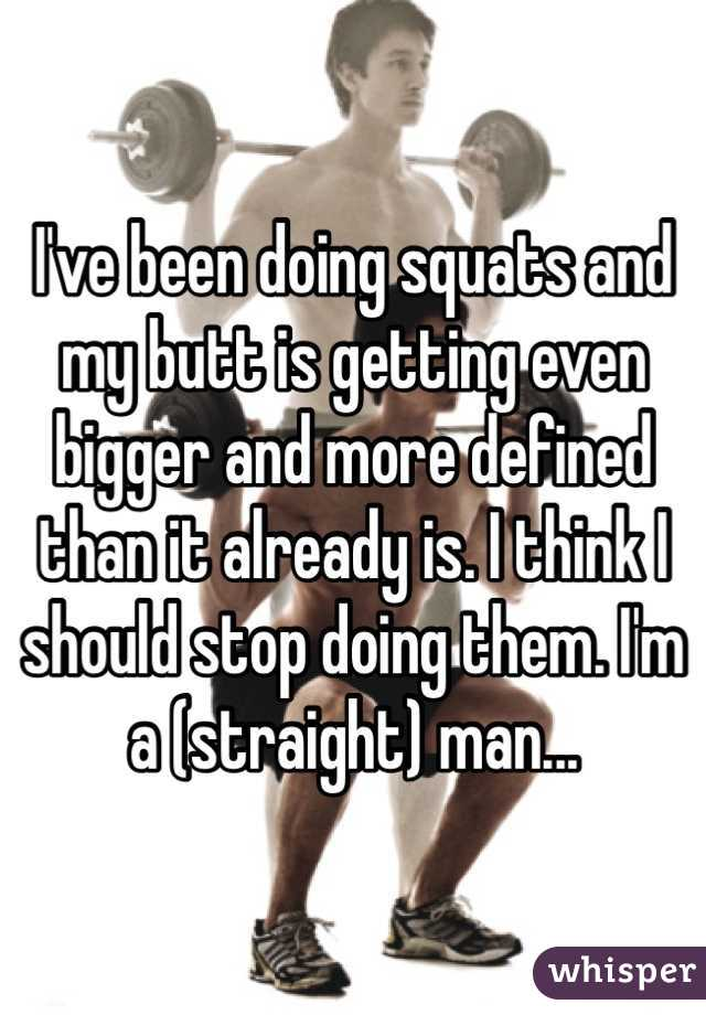 I've been doing squats and my butt is getting even bigger and more defined than it already is. I think I should stop doing them. I'm a (straight) man...