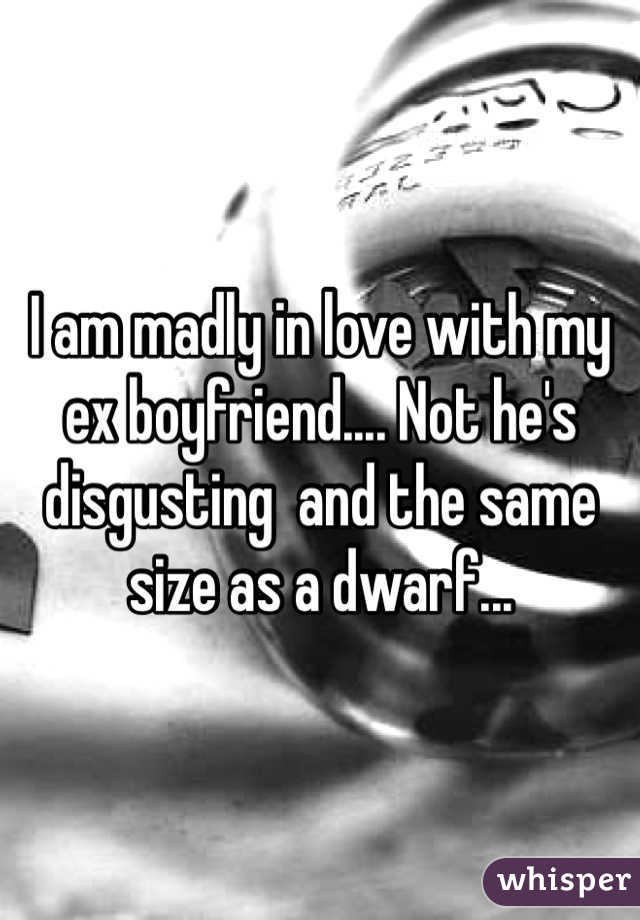 I am madly in love with my ex boyfriend.... Not he's disgusting  and the same size as a dwarf...
